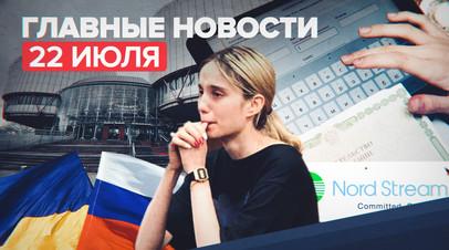 Новости дня — 22 июля: жалоба РФ на Украину в ЕСПЧ, скорый запуск «Северного потока — 2» и апелляция на арест Башкировой