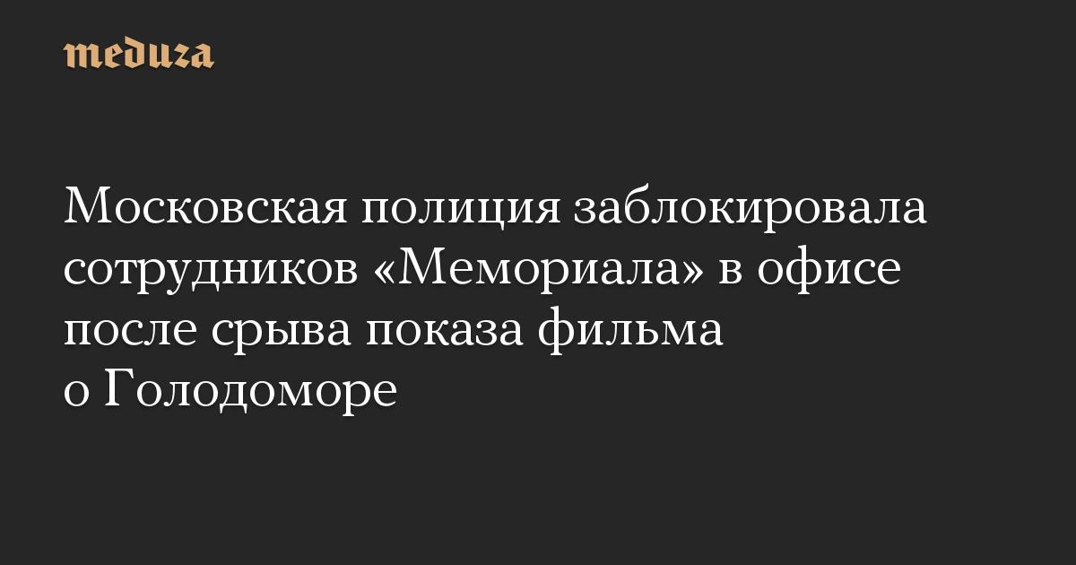 Московская полиция заблокировала сотрудников «Мемориала» в офисе после срыва показа фильма о Голодоморе